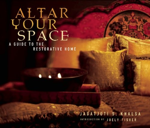 Altar Your Space: A Guide to the Restorative Home - Jagatjoti Singh KhalsaJoely Fischer