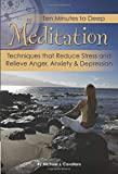 Ten Minutes to Deep Meditation: Techniques that Reduce Stress and Relieve Anger, Anxiety & Depression