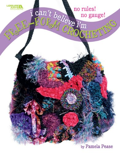 I Can't Believe I m Free-Form Crocheting (Leisure Arts #4475)