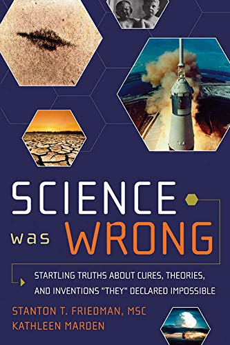 "Science Was Wrong: Startling Truths About Cures, Theories, and Inventions ""They"" Declared Impossible (English and English Edition), Stanton T. Friedman MSc; Kathleen Marden"