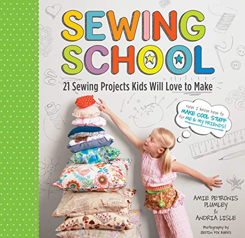 Sewing School: 21 Sewing Projects Kids Will Love to Make - Andria Lisle, Amie Petronis Plumley