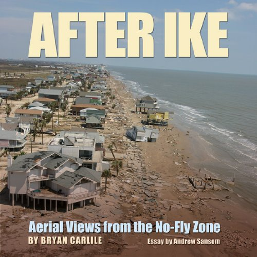 After Ike: Aerial Views from the No-Fly Zone (Gulf Coast Books, sponsored by Texas A&M University-Corpus Christi) - Bryan Carlile