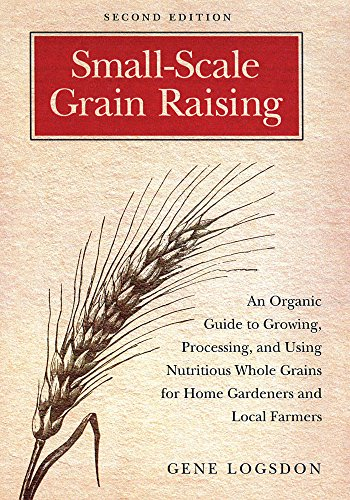 Small-Scale Grain Raising: An Organic Guide to Growing, Processing, and Using Nutritious Whole Grains for Home Gardeners and Local Farmers, 2nd Edition, Logsdon, Gene