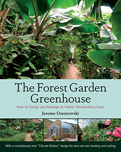 The Forest Garden Greenhouse: How to Design and Manage an Indoor Permaculture Oasis - Jerome Osentowski
