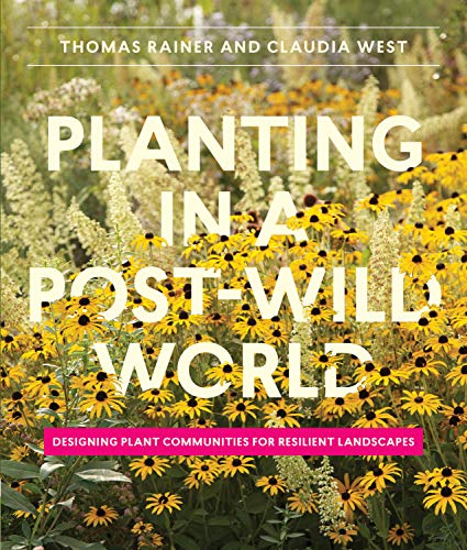 Planting in a Post-Wild World: Designing Plant Communities for Resilient Landscapes - Thomas Rainer, Claudia West