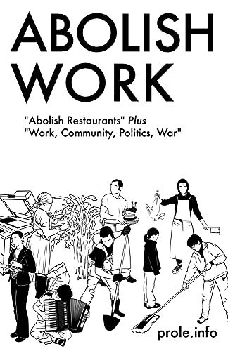 "Abolish Work: ""Abolish Restaurants"" Plus ""Work, Community, Politics, War"", Prole.info"