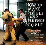 How to Make Trouble and Influence People: Pranks, Protests, Graffiti & Political Mischief-Making from Across Australia, McIntyre, Iain