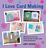 I Love Card Making: 25 Projects That Will Show You How to Make Cards Easily and Quickly