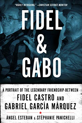 Fidel & Gabo: A Portrait of the Legendary Friendship Between Fidel Castro and Gabriel Garcia Marquez, Esteban, Angel; Panichelli, Stephanie