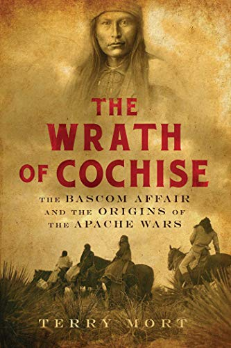 The Wrath of Cochise: The Bascom Affair and the Origins of the Apache Wars - Terry Mort