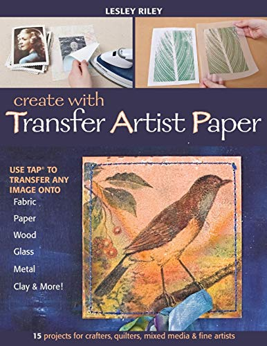 Create with Transfer Artist Paper: Use TAP to Transfer Any Image onto Fabric, Paper, Wood, Glass, Metal, Clay & More!, Riley, Lesley
