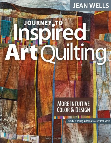 Journey to Inspired Art Quilting: More Intuitive Color and Design