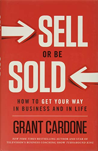 Sell or Be Sold: How to Get Your Way in Business and in Life - Grant Cardone
