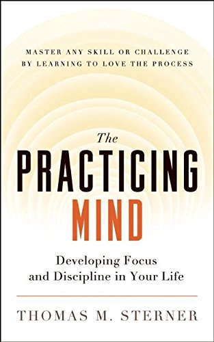 726. The Practicing Mind: Developing Focus and Discipline in Your Life -- Master Any Skill or Challenge by Learning to Love the Process