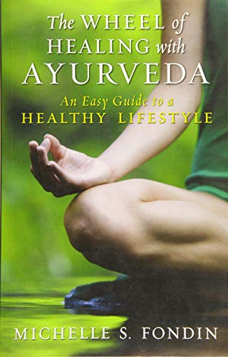 The Wheel of Healing with Ayurveda: An Easy Guide to a Healthy Lifestyle - Michelle S. Fondin