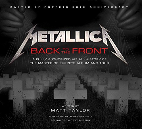 Metallica: Back to the Front: A Fully Authorized Visual History of the Master of Puppets Album and Tour - Matt TaylorRay Burton, James Hetfield