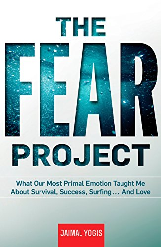 The Fear Project: What Our Most Primal Emotion Taught Me About Survival, Success, Surfing . . . and Love - Jaimal Yogis