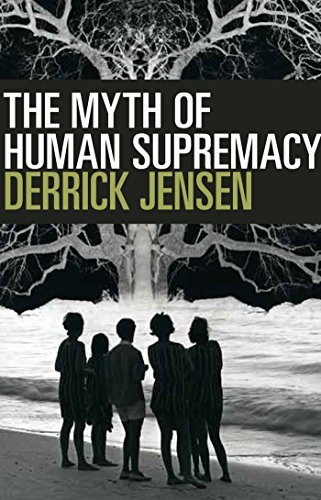 The Myth of Human Supremacy, Jensen, Derrick