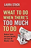 Buy What To Do When There's Too Much To Do: Reduce Tasks, Increase Results, and Save 90 a Minutes Day from Amazon
