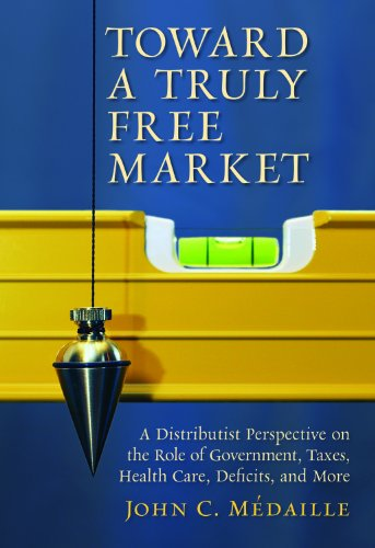 483. Toward a Truly Free Market: A Distributist Perspective on the Role of Government, Taxes, Health Care, Deficits, and More (Culture of Enterprise)