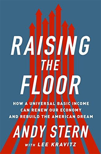 Raising the Floor: How a Universal Basic Income Can Renew Our Economy and Rebuild the American Dream - Andy SternLee Kravitz