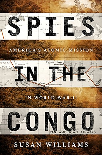 Spies in the Congo: America's Atomic Mission in World War II - Susan Williams