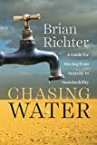 Chasing water : a guide for moving from scarcity to sustainability / Brian Richter.