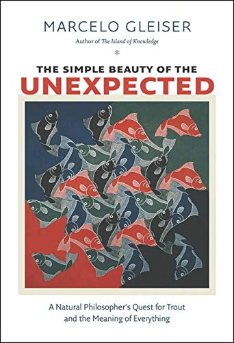 The Simple Beauty of the Unexpected: A Natural Philosopher's Quest for Trout and the Meaning of Everything - Marcelo Gleiser