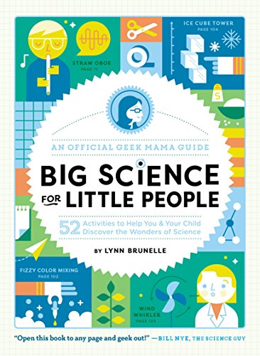 Big Science for Little People: 52 Activities to Help You and Your Child Discover the Wonders of Science (An Official Geek Mama Guide) - Lynn Brunelle