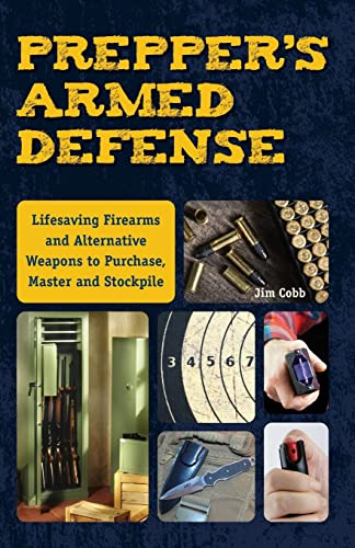 Prepper's Armed Defense: Lifesaving Firearms and Alternative Weapons to Purchase, Master and Stockpile - Jim Cobb