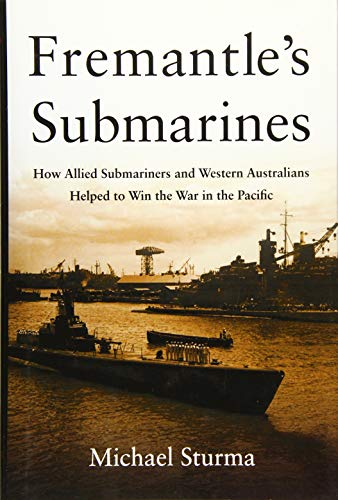 Fremantle's Submarines: How Allied Submariners and Western Australians Helped to Win the War in the Pacific - Michael Sturma