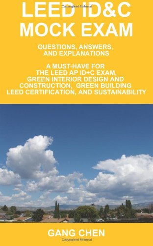 LEED ID&C Mock Exam: Questions, Answers, and Explanations: A Must-Have for the LEED AP ID+C Exam, Green Interior Design and Construction, Green Building LEED Certification, and Sustainability - Gang Chen