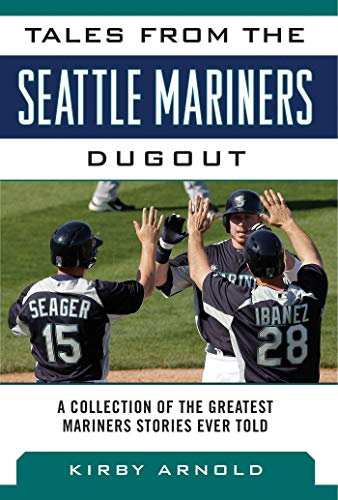 Tales from the Seattle Mariners Dugout: A Collection of the Greatest Mariners Stories Ever Told (Tales from the Team), Arnold, Kirby