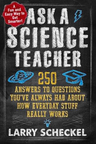 Ask a Science Teacher: 250 Answers to Questions You've Always Had About How Everyday Stuff Really Works - Larry Scheckel