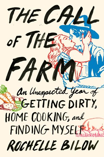 The Call of the Farm: An Unexpected Year of Getting Dirty, Home Cooking, and Finding Myself, Bilow, Rochelle