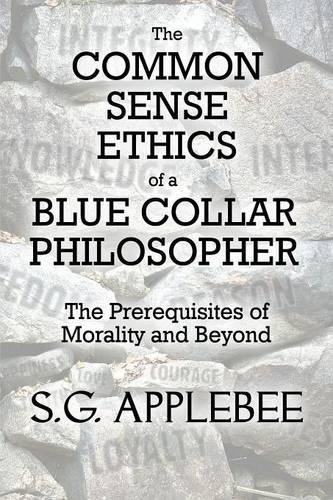 The Common Sense Ethics of a Blue Collar Philosopher, by Applebee, S.G.