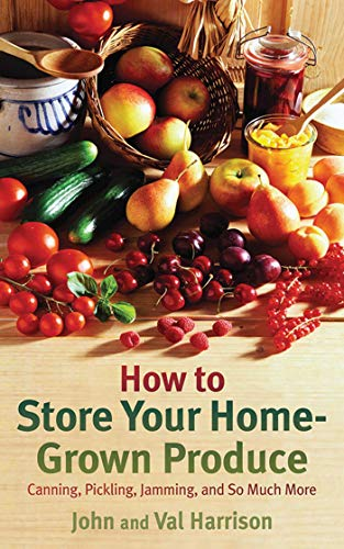 How to Store Your Home-Grown Produce: Canning, Pickling, Jamming, and So Much More, Harrison, John; Harrison, Val