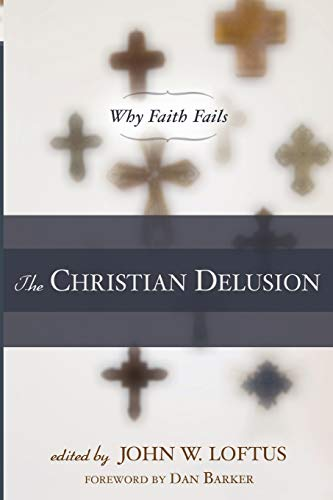 The Christian Delusion: Why Faith Fails, by Loftus, J.W.
