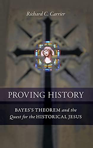 Proving History: Bayes's Theorem and the Quest for the Historical Jesus. By Richard Carrier.