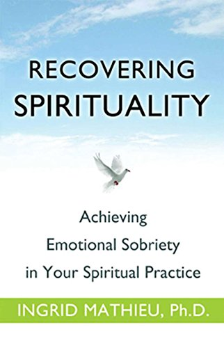 Recovering Spirituality: Achieving Emotional Sobriety in Your Spiritual Practice, Ingrid Mathieu