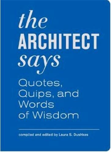 The Architect Says: Quotes, Quips, and Words of Wisdom - Laura S. Dushkes