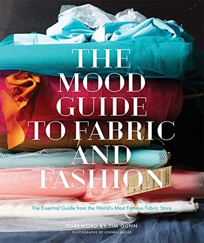 The Mood Guide to Fabric and Fashion: The Essential Guide from the World's Most Famous Fabric Store - Mood Designer Fabrics