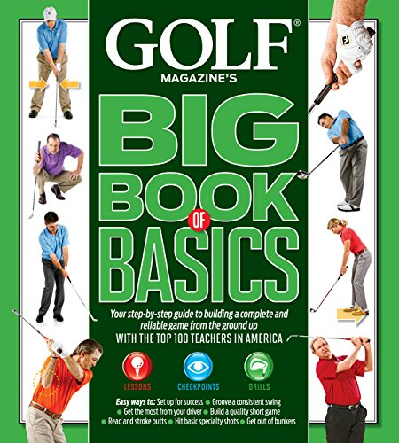 GOLF MAGAZINE'S BIG BOOK OF BASICS: Your step-by-step guide to building a complete and reliable game from the ground up WITH THE TOP 100 TEACHERS IN AMERICA - GOLF Magazine