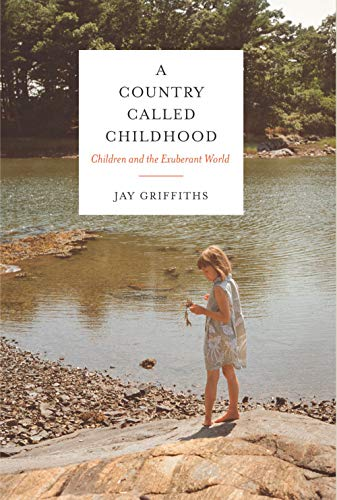 A Country Called Childhood: Children and the Exuberant World, Griffiths, Jay