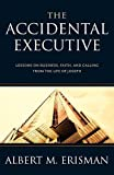 The Accidental Executive: Lessons on Business, Faith and Calling from the Life of Joseph, Erisman, Albert M.; Erisman, A. M.