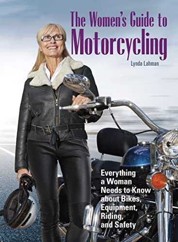 The Women's Guide to Motorcycling: Everything a Woman Needs to Know About Bikes, Equipment, Riding, and Safety - Lynda Lahman