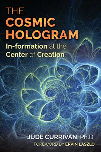 The Cosmic Hologram: In-formation at the Center of Creation - Jude CurrivanErvin Laszlo
