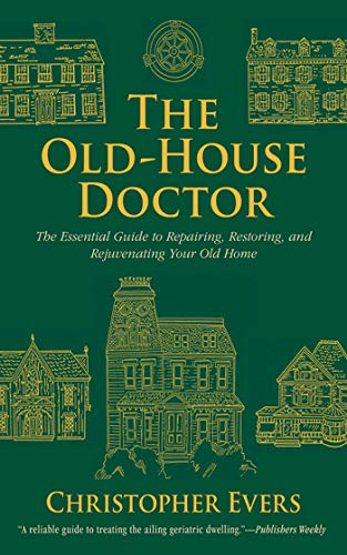 The Old-House Doctor: The Essential Guide to Repairing, Restoring, and Rejuvenating Your Old Home - Christopher Evers