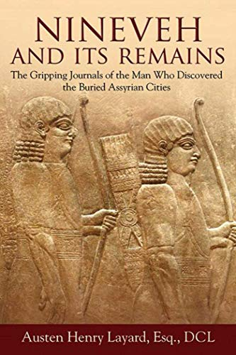 Nineveh and Its Remains: The Gripping Journals of the Man Who Discovered the Buried Assyrian Cities, Layard, Austen Henry