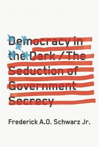 Democracy in the Dark: The Seduction of Government Secrecy, Schwarz Jr., Frederick A.O.